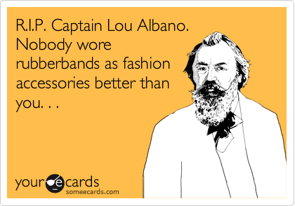 R.I.P. Captain Lou Albano. Nobody wore rubberbands as fashion accessories better than you. . .