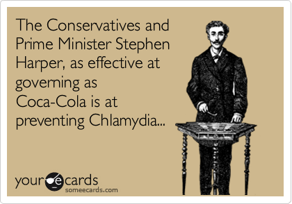 The Conservatives and Prime Minister Stephen Harper, as effective at governing as Coca-Cola is at preventing Chlamydia...