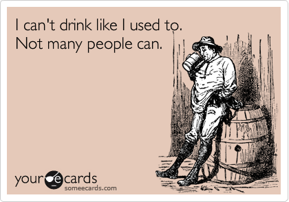 I can't drink like I used to. Not many people can.