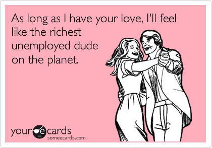 As long as I have your love, I'll feel like the richest unemployed dude on the planet.