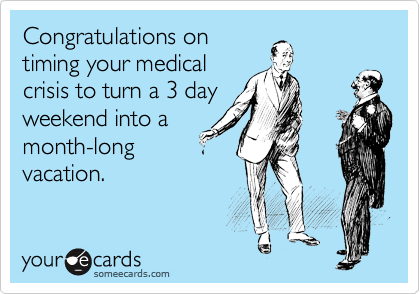 Congratulations on timing your medical crisis to turn a 3 day weekend into a month-long vacation.