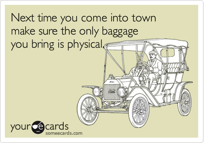 Next time you come into town make sure the only baggage