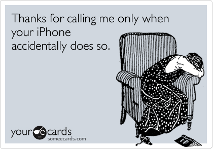 Thanks for calling me only when your iPhoneaccidentally does so.