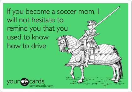 If you become a soccer mom, I will not hesitate to remind you that you used to know how to drive