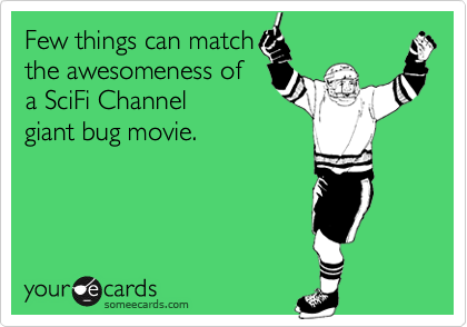 Few things can match the awesomeness of a SciFi Channel giant bug movie.