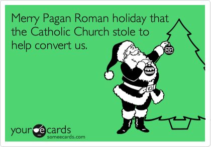 Merry Pagan Roman holiday that the Catholic Church stole to help convert us.