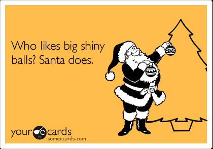 Who likes big shinyballs? Santa does.