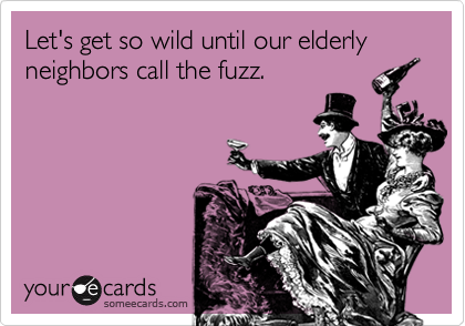 Let's get so wild until our elderly neighbors call the fuzz.