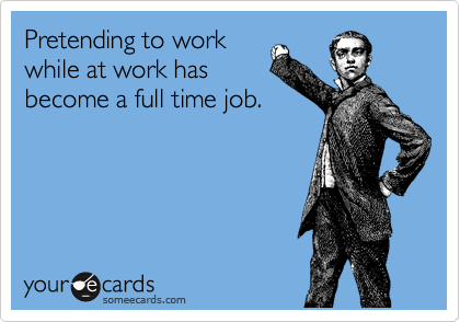 Pretending to work while at work has become a full time job.
