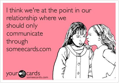 I think we're at the point in our relationship where weshould onlycommunicatethroughsomeecards.com