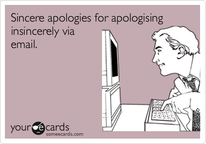 Sincere apologies for apologising insincerely via email.