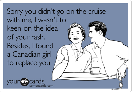 Sorry you didn't go on the cruise with me, I wasn't tokeen on the ideaof your rash. Besides, I founda Canadian girlto replace you