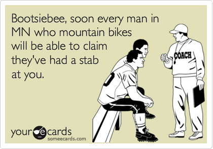 Bootsiebee, soon every man in MN who mountain bikes will be able to claim they've had a stab at you.