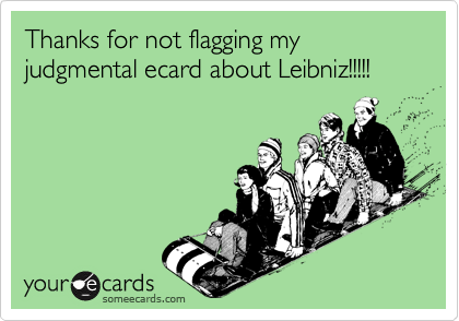 Thanks for not flagging my judgmental ecard about Leibniz!!!!!
