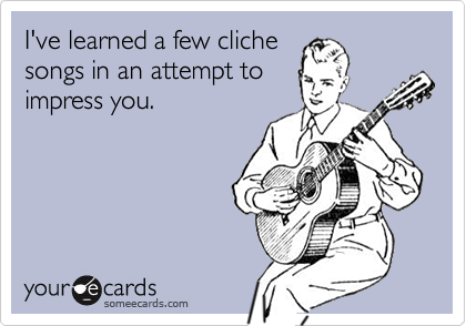 I've learned a few clichesongs in an attempt toimpress you.