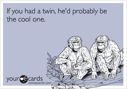 If you had a twin, he'd probably be the cool one.