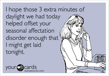 I hope those 3 extra minutes of daylight we had today helped offset your seasonal affectation disorder enough that I might get laid  tonight.
