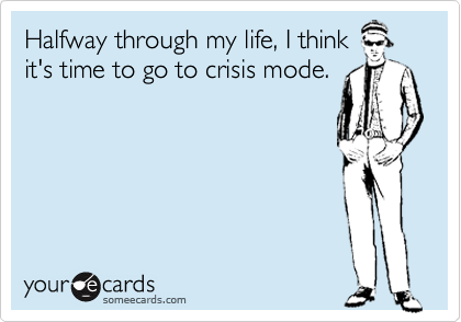 Halfway through my life, I think it's time to go to crisis mode.