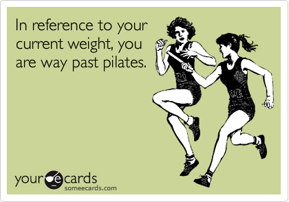 In reference to your current weight, you are way past pilates.