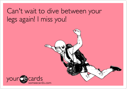 Can't wait to dive between your legs again! I miss you!