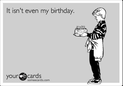 It isn't even my birthday.