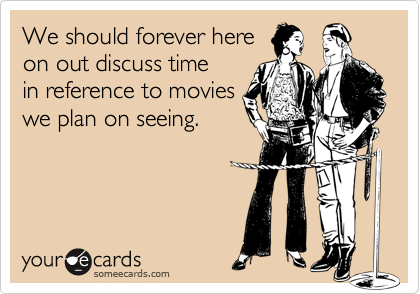We should forever hereon out discuss timein reference to movieswe plan on seeing.