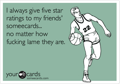 I always give five starratings to my friends' someecards...no matter howfucking lame they are.