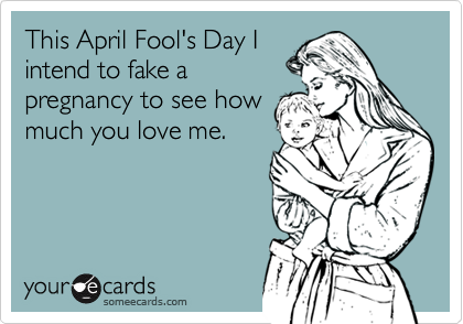 This April Fool's Day Iintend to fake apregnancy to see howmuch you love me.
