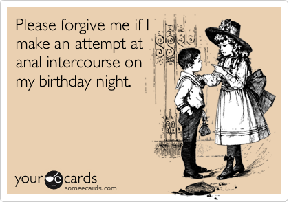 Please forgive me if Imake an attempt atanal intercourse onmy birthday night.