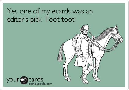 Yes one of my ecards was an editor's pick. Toot toot!