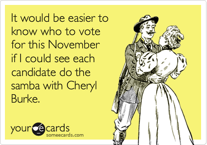 It would be easier toknow who to votefor this Novemberif I could see eachcandidate do thesamba with CherylBurke.