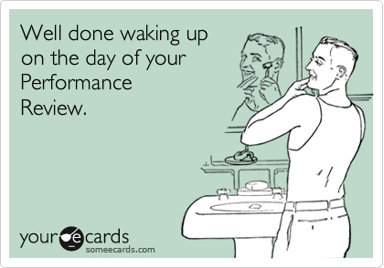 Well done waking upon the day of your PerformanceReview.