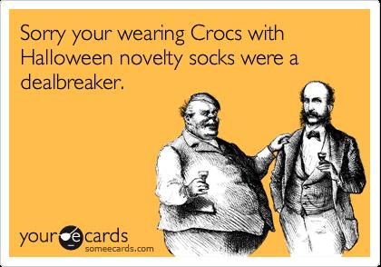 Sorry your wearing Crocs with Halloween novelty socks were a dealbreaker.