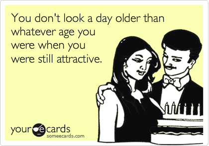 You don't look a day older than whatever age youwere when youwere still attractive.