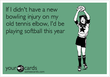 If I didn't have a new bowling injury on my old tennis elbow, I'd be playing softball this year