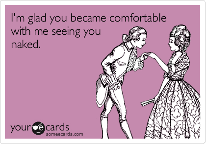 I'm glad you became comfortable with me seeing you naked.