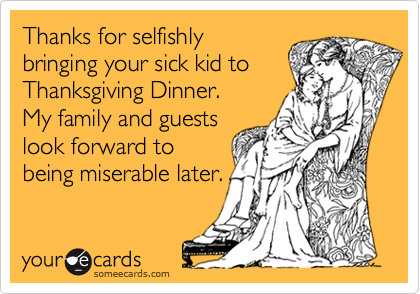 Thanks for selfishlybringing your sick kid toThanksgiving Dinner.My family and guestslook forward tobeing miserable later.