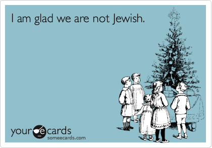 I am glad we are not Jewish.