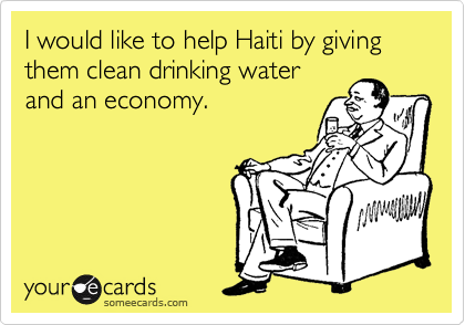 I would like to help Haiti by giving them clean drinking water and an economy.