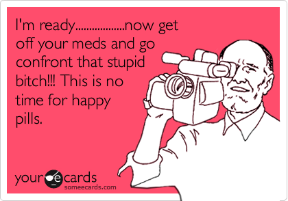 I'm ready..................now getoff your meds and goconfront that stupidbitch!!! This is notime for happypills.