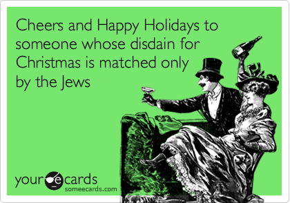 Cheers and Happy Holidays to someone whose disdain forChristmas is matched onlyby the Jews