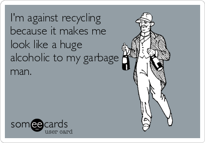 I'm against recycling because it makes me look like a huge alcoholic to my garbage man.