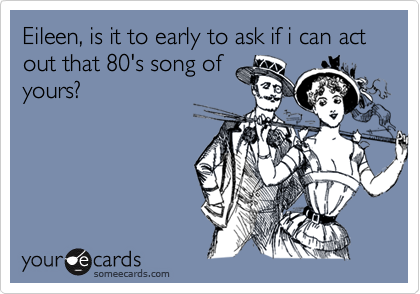 Eileen, is it to early to ask if i can act out that 80's song ofyours?
