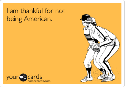 I am thankful for notbeing American.