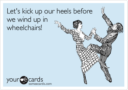 Let's kick up our heels before we wind up in wheelchairs!