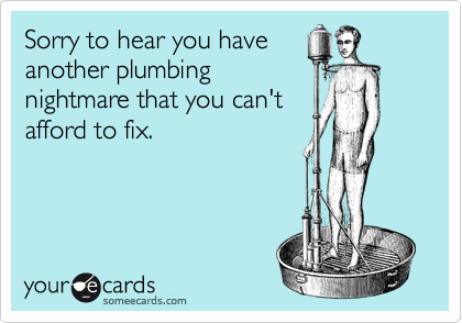 Sorry to hear you have another plumbing nightmare that you can't afford to fix.