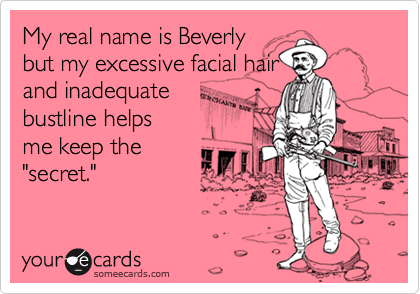 """My real name is Beverlybut my excessive facial hairand inadequatebustline helpsme keep the""""secret."""""""