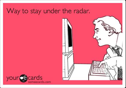 Way to stay under the radar.