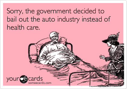Sorry, the government decided to bail out the auto industry instead of health care.
