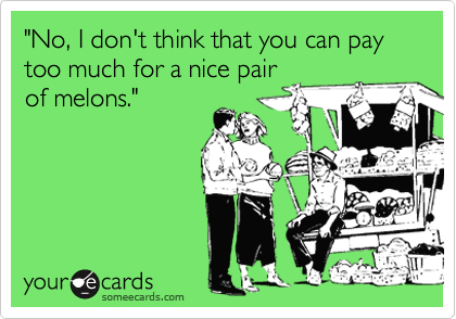 """""""No, I don't think that you can pay too much for a nice pairof melons."""""""